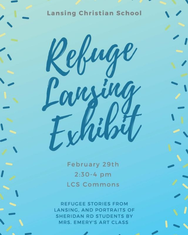 As part of their social studies unit on immigration, the 6th grade class, led by Ms. Zuke, is excited to announce we will be hosting a traveling exhibit called Refuge Lansing during the week of February 24. Mrs. Emery's high school art class will also be contributing to the exhibit by creating painted portraits of refugee students as part of our cooperation with Sheridan Rd. School.  On February 29 the 6th grade class invites you to see the Refuge Lansing Exhibit at Lansing Christian School from 2:30-4pm, including a 30 minute presentation at 3pm to learn more about the Refugee Development Center. This is a great opportunity to celebrate and get to know our neighbors here in Lansing, Michigan.